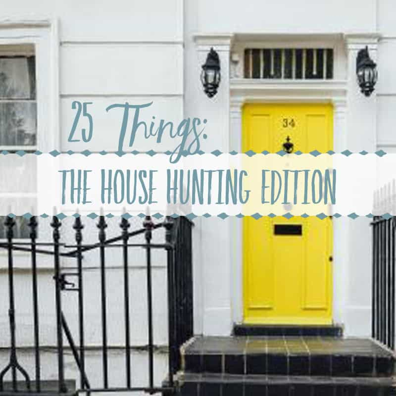 25 Things : The House Hunting Edition